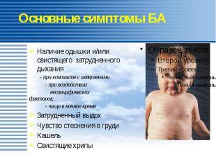Основные симптомы БА Наличие одышки и/или свистящего затрудненного дыхания - при