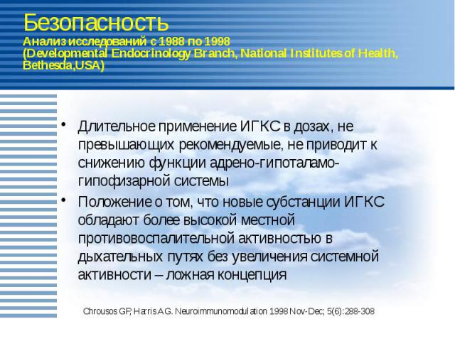 Безопасность Анализ исследований с 1988 по 1998 (Developmental Endocrinology Branch, National Institutes of Health, Bethesda,USA) Длительное применение ИГКС в дозах, не превышающих рекомендуемые, не приводит к снижению функции адрено-гипоталамо-гипо…
