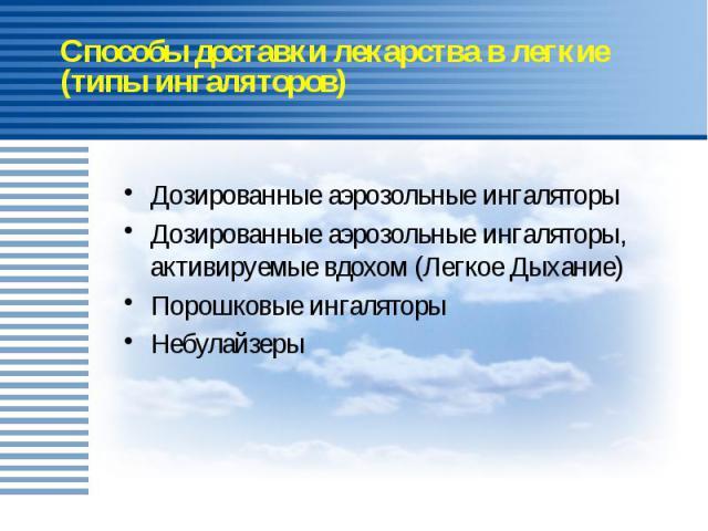 Способы доставки лекарства в легкие (типы ингаляторов) Дозированные аэрозольные ингаляторы Дозированные аэрозольные ингаляторы, активируемые вдохом (Легкое Дыхание) Порошковые ингаляторы Небулайзеры
