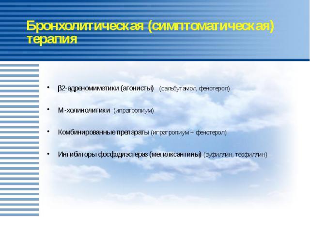 Бронхолитическая (симптоматическая) терапия β2-адреномиметики (агонисты) (сальбутамол, фенотерол) М-холинолитики (ипратропиум) Комбинированные препараты (ипратропиум + фенотерол) Ингибиторы фосфодиэстераз (метилксантины) (эуфиллин, теофиллин)