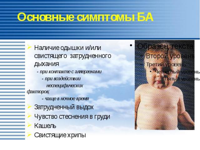 Основные симптомы БА Наличие одышки и/или свистящего затрудненного дыхания - при контакте с аллергенами - при воздействии неспецифических факторов; - чаще в ночное время Затрудненный выдох Чувство стеснения в груди Кашель Свистящие хрипы