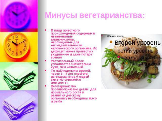 Минусы вегетарианства: В пище животного происхождения содержатся незаменимые аминокислоты, необходимые для жизнедеятельности человеческого организма. Их дефицит может привести к ухудшению и даже потере зрения Растительный белок усваивается значитель…