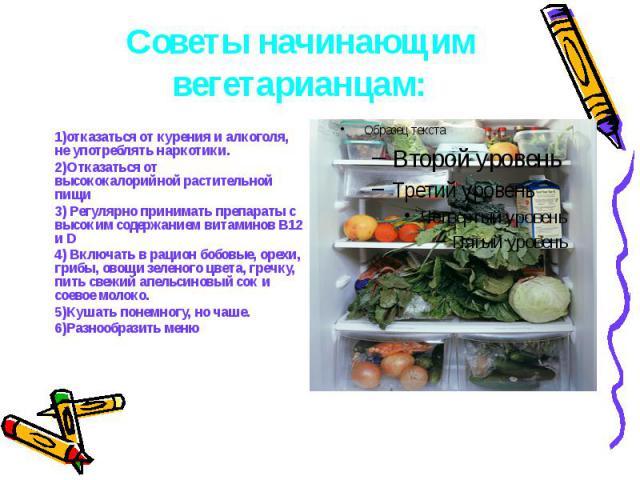 Советы начинающим вегетарианцам: 1)отказаться от курения и алкоголя, не употреблять наркотики. 2)Отказаться от высококалорийной растительной пищи 3) Регулярно принимать препараты с высоким содержанием витаминов В12 и D 4) Включать в рацион бобовые, …