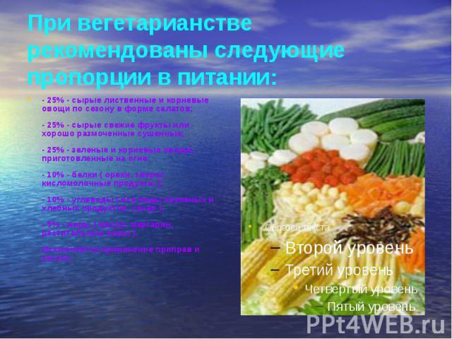При вегетарианстве рекомендованы следующие пропорции в питании: - 25% - сырые лиственные и корневые овощи по сезону в форме салатов; - 25% - сырые свежие фрукты или хорошо размоченные сушенные; - 25% - зеленые и корневые овощи, приготовленные на огн…