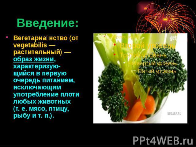 Введение: Вегетариа нство (от vegetabilis— растительный)— образ жизни, характеризую-щийся в первую очередь питанием, исключающим употребление плоти любых животных (т.е. мясо, птицу, рыбу ит.п.).
