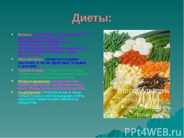 Диеты: Веганы: употребляют исключительно растительную пищу, и не воспринимают продукцию, в производстве которой использовались продукты животного происхождения (такие как, сахар, мыло ит.п.). Фруторианцы: питаются плодами растений, а так…