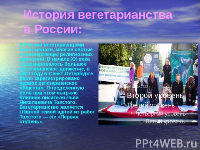 История вегетарианства в России: В России вегетарианцами были монахи, многие святые и приверженцы религиозных движений. В начале XX века сформировалось большое вегетарианское движение, в 1901 году в Санкт-Петербурге было зарегистрировано первое веге…