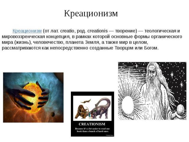Креационизм Креационизм (от лат. creatio, род. creationis — творение) — теологическая и мировоззренческая концепция, в рамках которой основные формы органического мира (жизнь), человечество, планета Земля, а также мир в целом, рассматриваются как не…