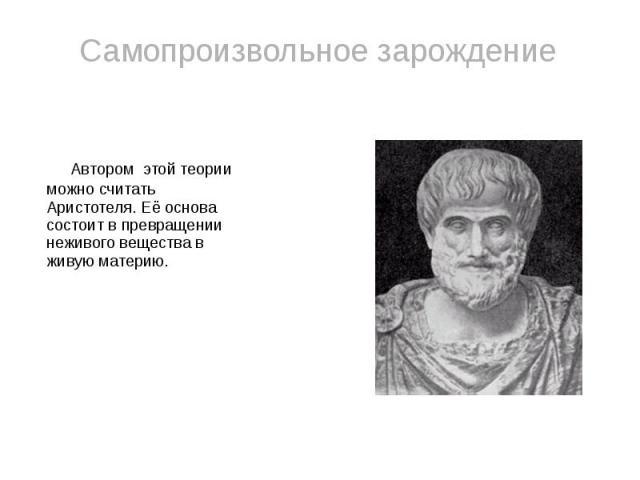 Самопроизвольное зарождение Автором этой теории можно считать Аристотеля. Её основа состоит в превращении неживого вещества в живую материю.