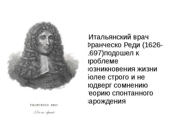 Итальянский врач Франческо Реди (1626- 1697)подошел к проблеме возникновения жизни более строго и не подверг сомнению теорию спонтанного зарождения Итальянский врач Франческо Реди (1626- 1697)подошел к проблеме возникновения жизни более строго и не …