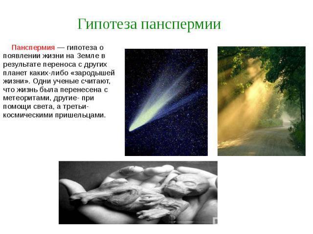 Гипотеза панспермии Панспермия — гипотеза о появлении жизни на Земле в результате переноса с других планет каких-либо «зародышей жизни». Одни ученые считают, что жизнь была перенесена с метеоритами, другие- при помощи света, а третьи- космическими п…