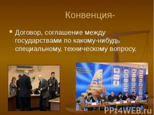 Конвенция- Договор, соглашение между государствами по какому-нибудь специальному