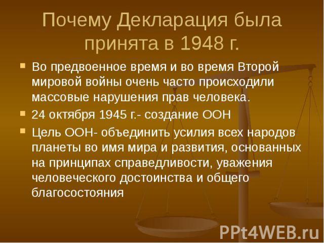 Почему Декларация была принята в 1948 г. Во предвоенное время и во время Второй мировой войны очень часто происходили массовые нарушения прав человека. 24 октября 1945 г.- создание ООН Цель ООН- объединить усилия всех народов планеты во имя мира и р…