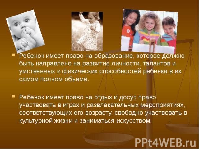 Ребенок имеет право на образование, которое должно быть направлено на развитие личности, талантов и умственных и физических способностей ребенка в их самом полном объеме. Ребенок имеет право на отдых и досуг, право участвовать в играх и развлекатель…