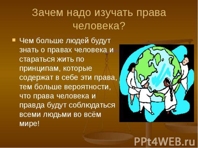 Зачем надо изучать права человека? Чем больше людей будут знать о правах человека и стараться жить по принципам, которые содержат в себе эти права, тем больше вероятности, что права человека и правда будут соблюдаться всеми людьми во всём мире!