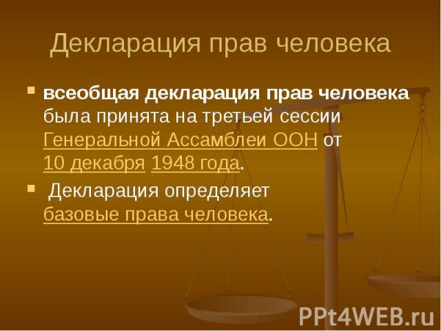 Декларация прав человека всеобщая декларация прав человека была принята на третьей сессии Генеральной Ассамблеи ООН от 10 декабря 1948 года. Декларация определяет базовые права человека.