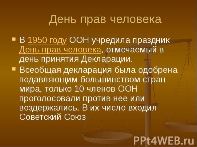 День прав человека В 1950 году ООН учредила праздник День прав человека, отмечаемый в день принятия Декларации. Всеобщая декларация была одобрена подавляющим большинством стран мира, только 10 членов ООН проголосовали против нее или воздержались. В …