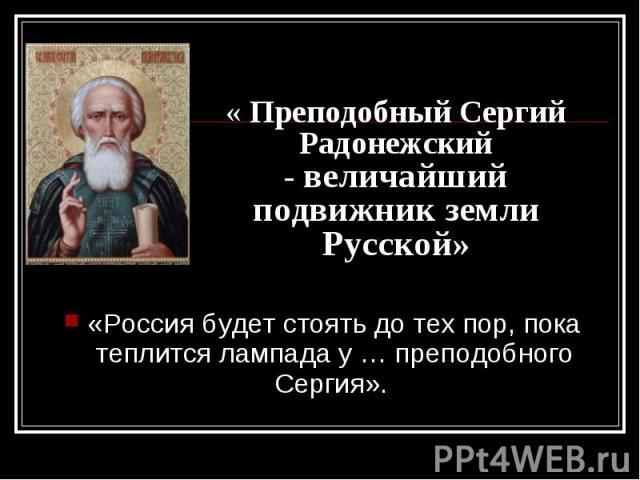«Россия будет стоять до тех пор, пока теплится лампада у … преподобного Сергия». «Россия будет стоять до тех пор, пока теплится лампада у … преподобного Сергия».