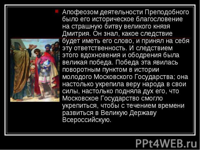 Апофеозом деятельности Преподобного было его историческое благословение на страшную битву великого князя Дмитрия. Он знал, какое следствие будет иметь его слово, и принял на себя эту ответственность. И следствием этого вдохновения и ободрения была в…