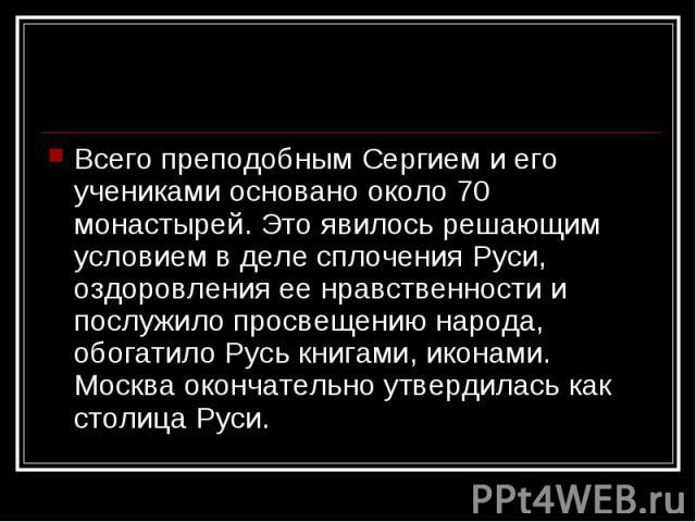 Всего преподобным Сергием и его учениками основано около 70 монастырей. Это явилось решающим условием в деле сплочения Руси, оздоровления ее нравственности и послужило просвещению народа, обогатило Русь книгами, иконами. Москва окончательно утвердил…