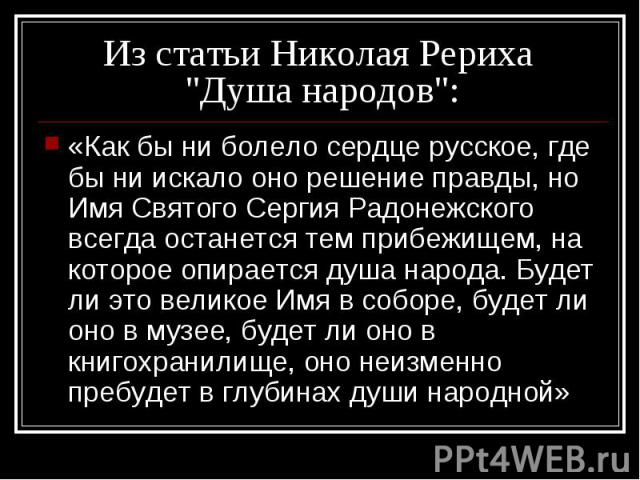 «Как бы ни болело сердце русское, где бы ни искало оно решение правды, но Имя Святого Сергия Радонежского всегда останется тем прибежищем, на которое опирается душа народа. Будет ли это великое Имя в соборе, будет ли оно в музее, будет ли оно в книг…