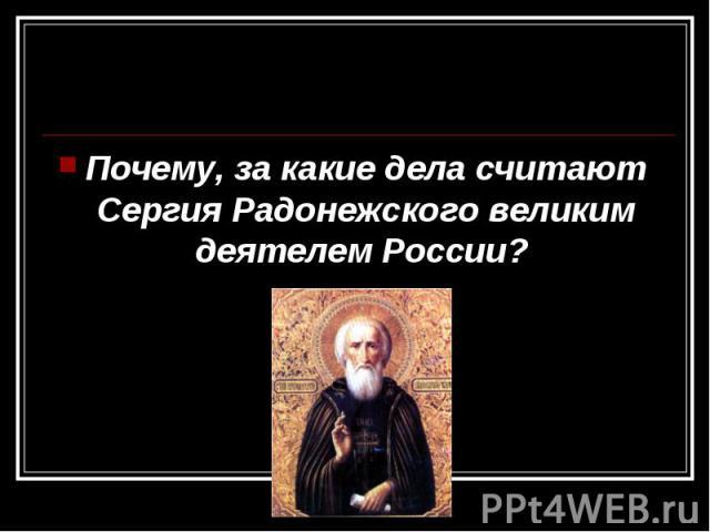 Почему, за какие дела считают Сергия Радонежского великим деятелем России? Почему, за какие дела считают Сергия Радонежского великим деятелем России?
