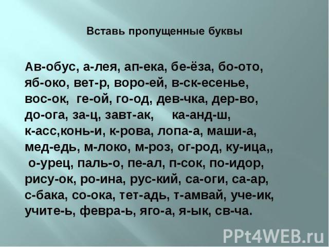 Ав-обус, а-лея, ап-ека, бе-ёза, бо-ото, Ав-обус, а-лея, ап-ека, бе-ёза, бо-ото, яб-око, вет-р, воро-ей, в-ск-есенье, вос-ок, ге-ой, го-од, дев-чка, дер-во, до-ога, за-ц, завт-ак, ка-анд-ш, к-асс,конь-и, к-рова, лопа-а, маши-а, мед-едь, м-локо, м-роз…