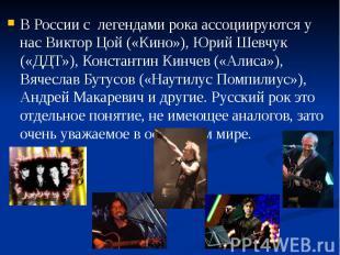 В России с легендами рока ассоциируются у нас Виктор Цой («Кино»), Юрий Шевчук (