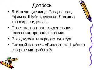 Действующие лица: Следователь, Ефимов, Шубин, адвокат, Лодкина, конвоир, свидете