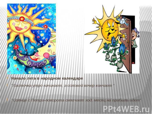 """Начало лета в народном календаре """"Ласточка утро начинает, а соловей вечер кончает """" """"Солнце с Петра-поворота смягчает ход, месяц на прибыль идет"""""""