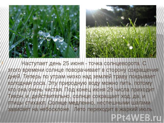 Наступает день 25 июня - точка солнцеворота. С этого времени солнце поворачивает в сторону сокращения дней. Теперь по утрам низко над землей траву покрывает холодная роса. Эту природную воду можно пить, потому что о…