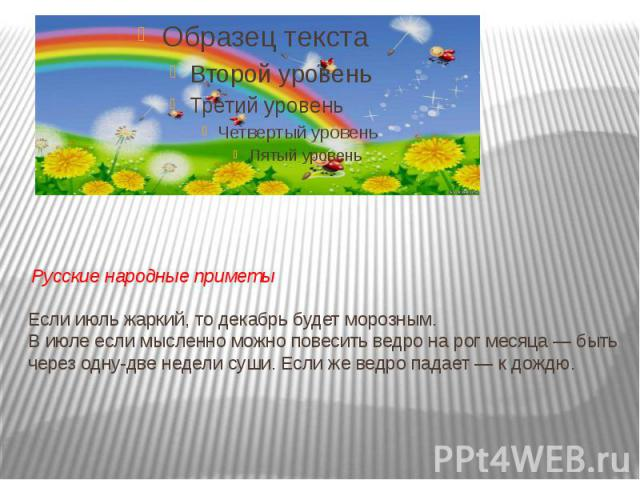 Русские народные приметы Если июль жаркий, то декабрь будет морозным. В июле если мысленно можно повесить ведро на рог месяца— быть через одну-две недели суши. Если же ведро падает— к дождю.