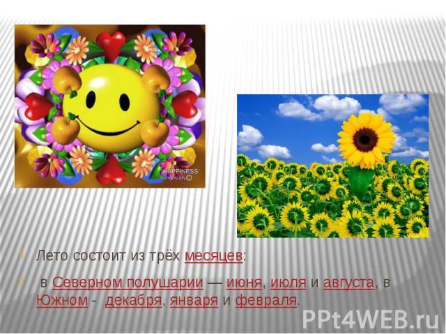 Лето состоит из трёхмесяцев: вСеверном полушарии—июня,июляиавгуста, вЮжном -декабря,январяифевраля.
