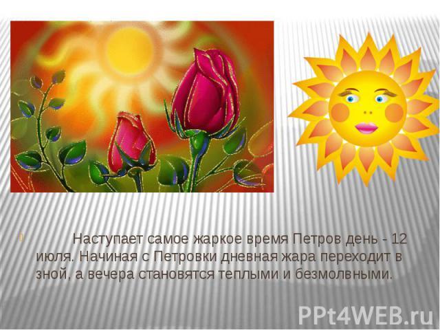 Наступает самое жаркое время Петров день - 12 июля. Начиная с Петровки дневная жара переходит в зной, а вечера становятся теплыми и безмолвными.