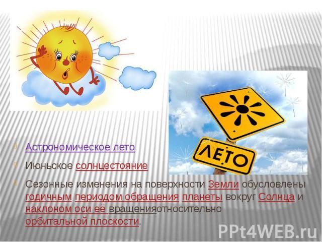 Астрономическое лето Июньскоесолнцестояние Сезонные изменения на поверхностиЗемлиобусловленыгодичнымпериодом обращенияпланетывокругСолнцаинаклоном оси её вращенияотносительноорбитальн…