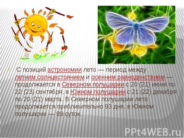 С позицийастрономиилето— период междулетним солнцестояниемиосенним равноденствием— продолжается вСеверном полушариис 20 (21) июня по 22 (23) сентября, вЮжном полушариис 21 (22) декабр…