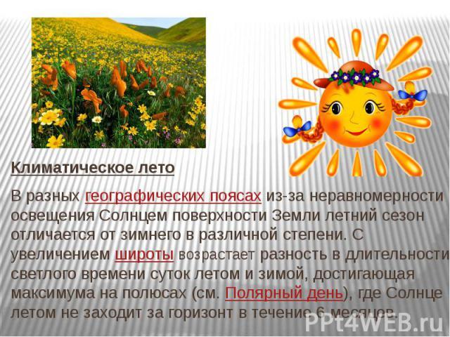 Климатическое лето В разныхгеографических поясахиз-за неравномерности освещения Солнцем поверхности Земли летний сезон отличается от зимнего в различной степени. С увеличениемширотывозрастает разность в длительности светлого …