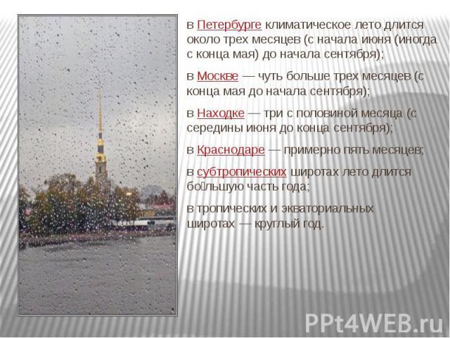 вПетербургеклиматическое лето длится около трех месяцев (с начала июня (иногда с конца мая) до начала сентября); вМоскве— чуть больше трех месяцев (с конца мая до начала сентября); вНаходке— три с половиной месяца…