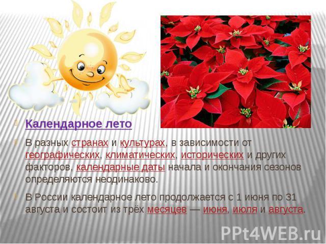 Календарное лето В разныхстранахикультурах, в зависимости отгеографических,климатических,историческихи других факторов,календарные датыначала и окончания сезонов определяются неодинаково. В Росси…