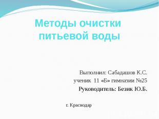 Методы очистки питьевой воды Выполнил: Сабадашов К.С. ученик 11 «Б» гимназии №25