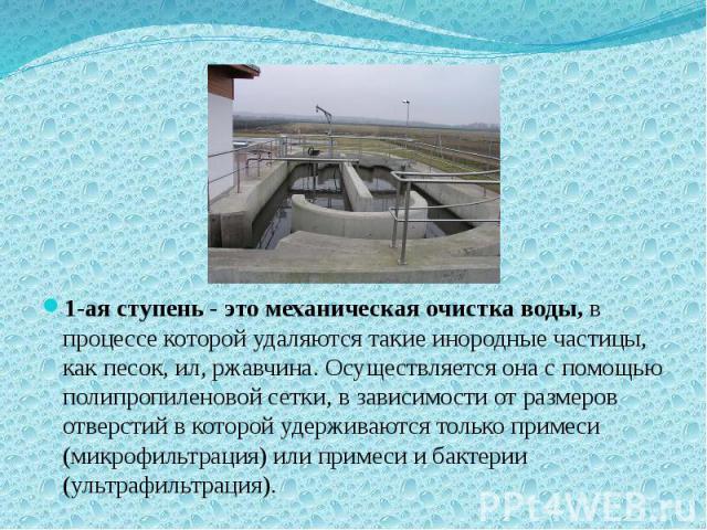 1-ая ступень - это механическая очистка воды, в процессе которой удаляются такие инородные частицы, как песок, ил, ржавчина. Осуществляется она с помощью полипропиленовой сетки, в зависимости от размеров отверстий в которой удерживаются только приме…