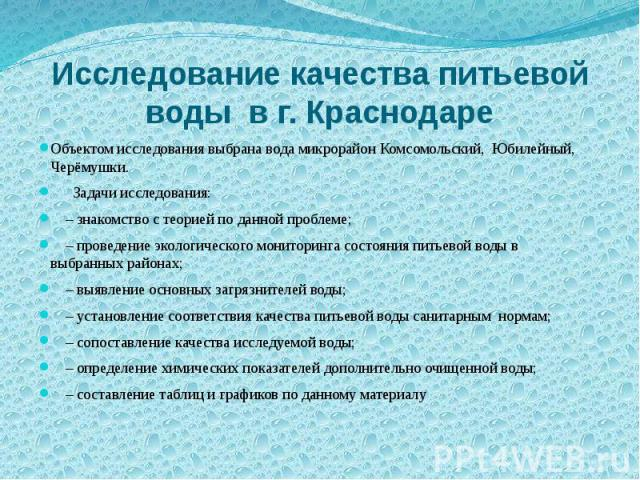 Исследование качества питьевой воды в г. Краснодаре Объектом исследования выбрана вода микрорайон Комсомольский, Юбилейный, Черёмушки. Задачи исследования: – знакомство с теорией по данной проблеме; – проведение экологического мониторинга состояния …
