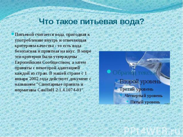Что такое питьевая вода? Питьевой считается вода, пригодная к употреблению внутрь и отвечающая критериям качества - то есть вода безопасная и приятная на вкус. В мире эти критерии были утверждены Европейским Сообществом, а затем приняты с некоторой …