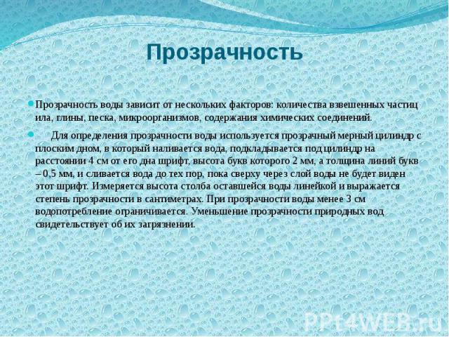 Прозрачность Прозрачность воды зависит от нескольких факторов: количества взвешенных частиц ила, глины, песка, микроорганизмов, содержания химических соединений. Для определения прозрачности воды используется прозрачный мерный цилиндр с плоским дном…