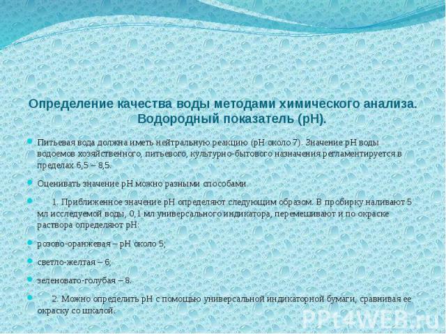 Определение качества воды методами химического анализа. Водородный показатель (pH). Питьевая вода должна иметь нейтральную реакцию (pH около 7). Значение pH воды водоемов хозяйственного, питьевого, культурно-бытового назначения регламентируется в пр…