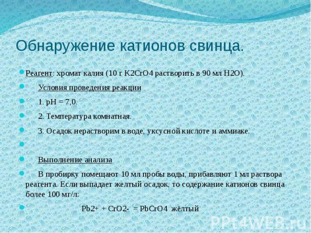 Обнаружение катионов свинца. Реагент: хромат калия (10 г K2CrO4 растворить в 90 мл H2O). Условия проведения реакции 1. pH = 7,0. 2. Температура комнатная. 3. Осадок нерастворим в воде, уксусной кислоте и аммиаке. Выполнение анализа В пробирку помеща…