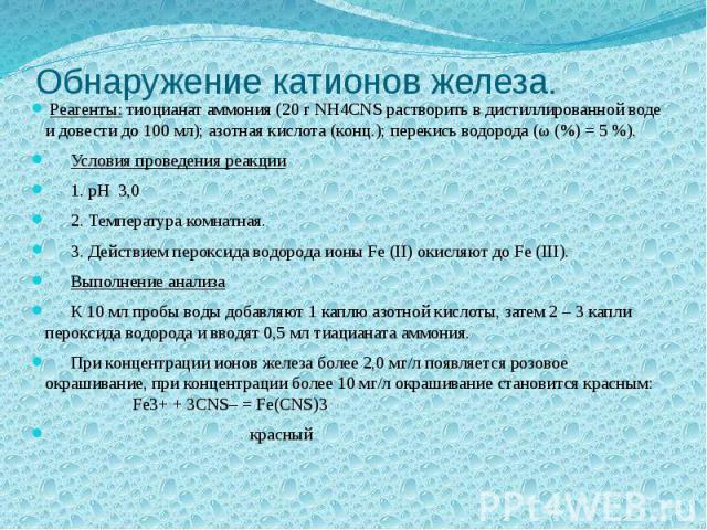 Обнаружение катионов железа. Реагенты: тиоцианат аммония (20 г NH4CNS растворить в дистиллированной воде и довести до 100 мл); азотная кислота (конц.); перекись водорода (ω (%) = 5 %). Условия проведения реакции 1. pH 3,0 2. Температура комнатная. 3…