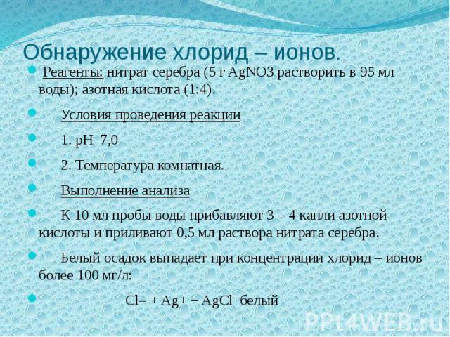Обнаружение хлорид – ионов. Реагенты: нитрат серебра (5 г AgNO3 растворить в 95 мл воды); азотная кислота (1:4). Условия проведения реакции 1. pH 7,0 2. Температура комнатная. Выполнение анализа К 10 мл пробы воды прибавляют 3 – 4 капли азотной кисл…