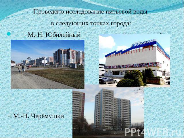 Проведено исследование питьевой воды Проведено исследование питьевой воды в следующих точках города: – М.-Н. Юбилейный – М.-Н Комсомольский – М.-Н. Черёмушки