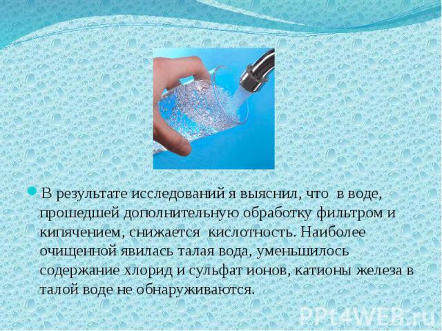 В результате исследований я выяснил, что в воде, прошедшей дополнительную обработку фильтром и кипячением, снижается кислотность. Наиболее очищенной явилась талая вода, уменьшилось содержание хлорид и сульфат ионов, катионы железа в талой воде не об…